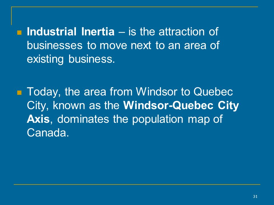 31 Industrial Inertia – is the attraction of businesses to move next to an area of existing business.