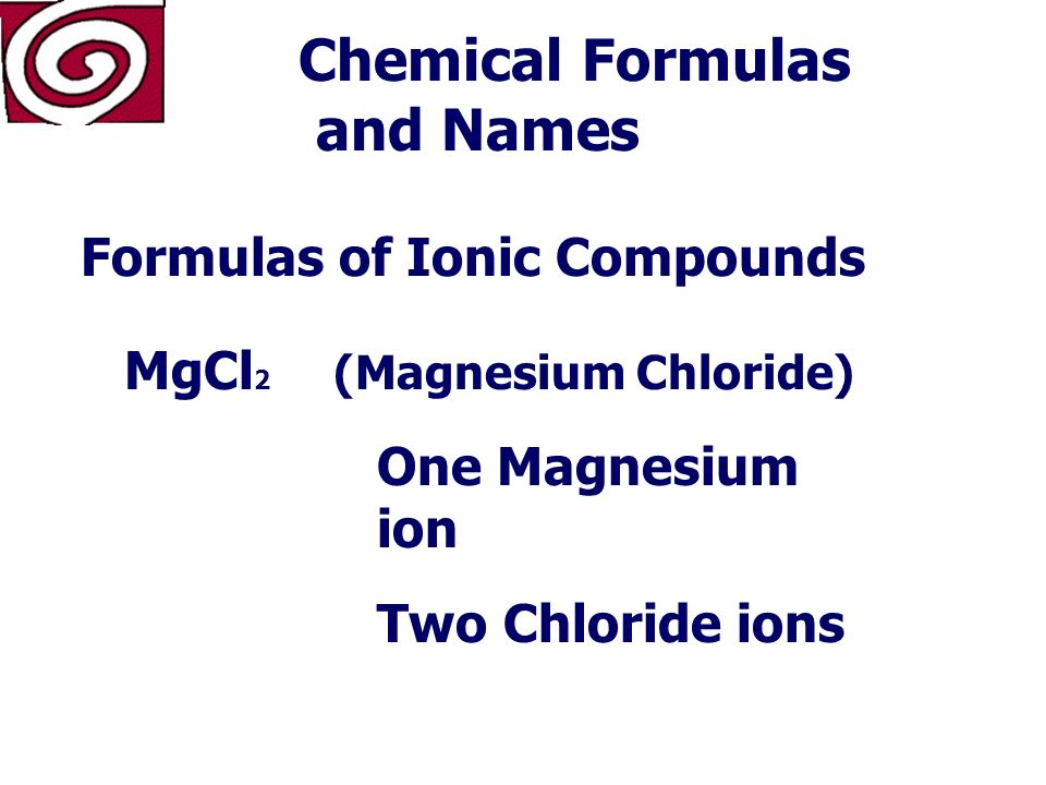 Chemical Formulas and Names Formulas of Ionic Compounds MgCl 2 The formula for magnesium chloride.
