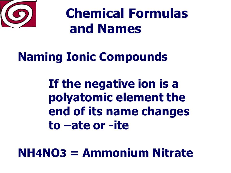 Chemical Formulas and Names Naming Ionic Compounds If the negative ion is a single element the end of its name changes to -ide MgO = Magnesium Oxide NaCl = Sodium Chloride