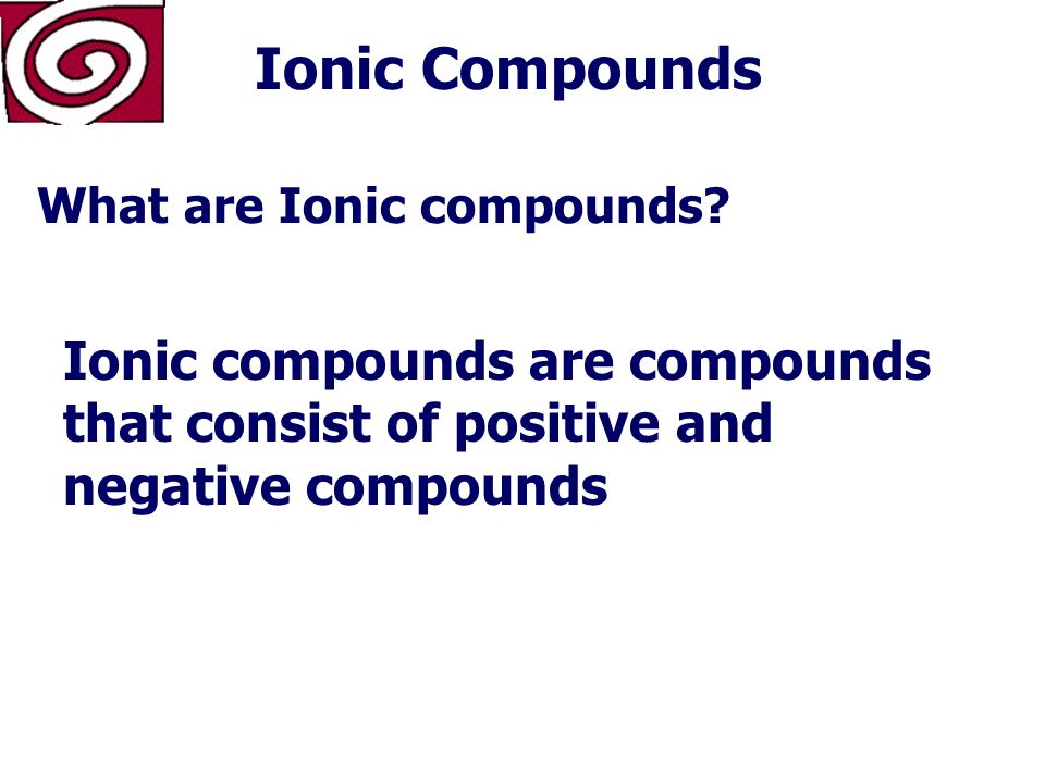 Ionic Compounds General Properties or Characteristics of Ionic Compounds High melting points Conduct electricity when dissolved or melted Hard, brittle crystals Energy is required to break ionic bonds