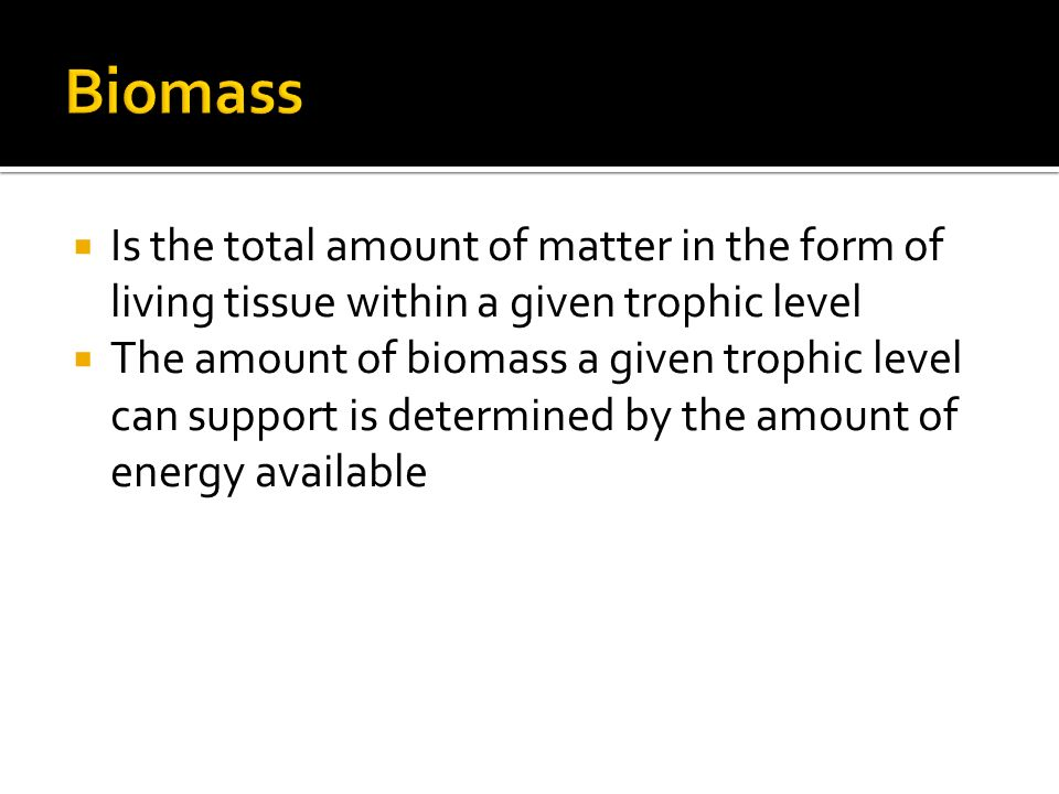  Is the total amount of matter in the form of living tissue within a given trophic level  The amount of biomass a given trophic level can support is determined by the amount of energy available