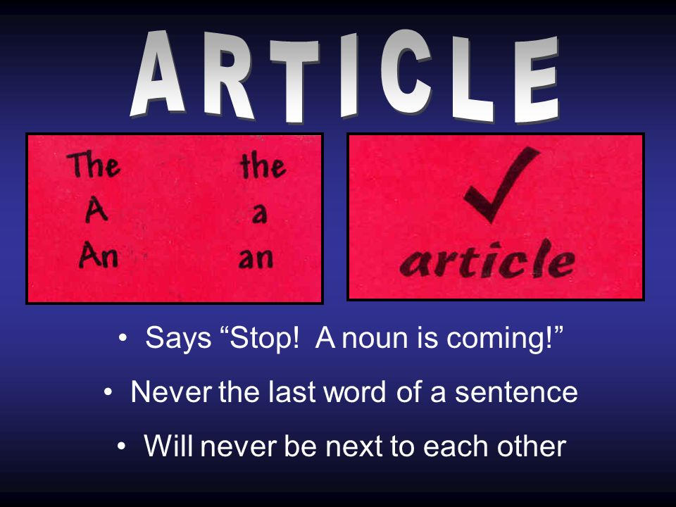 Says Stop! A noun is coming! Never the last word of a sentence Will never be next to each other
