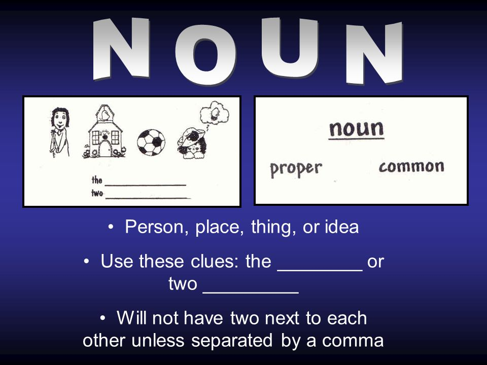 Person, place, thing, or idea Use these clues: the ________ or two _________ Will not have two next to each other unless separated by a comma