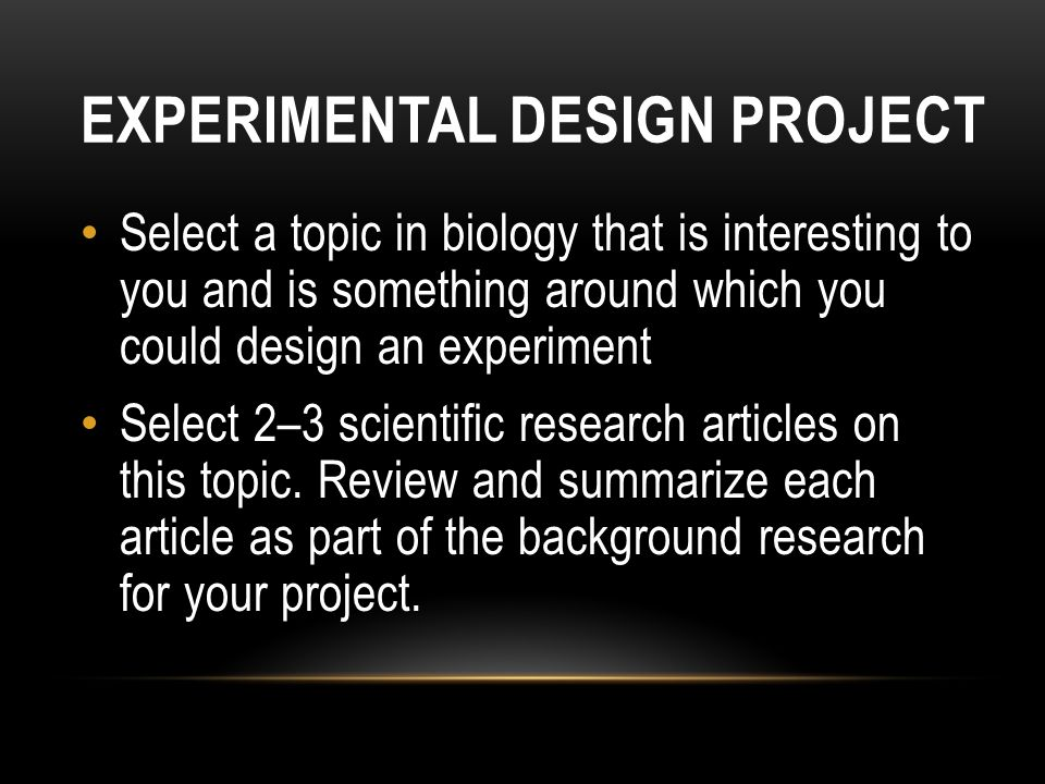 EXPERIMENTAL DESIGN PROJECT Select a topic in biology that is interesting to you and is something around which you could design an experiment Select 2–3 scientific research articles on this topic.