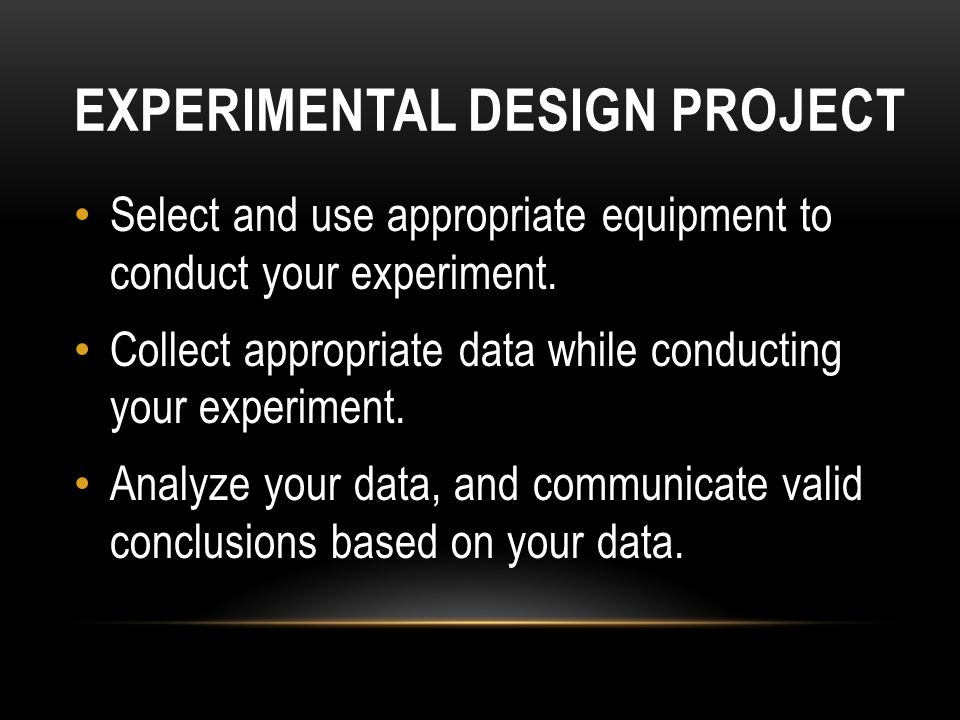 EXPERIMENTAL DESIGN PROJECT Select and use appropriate equipment to conduct your experiment.