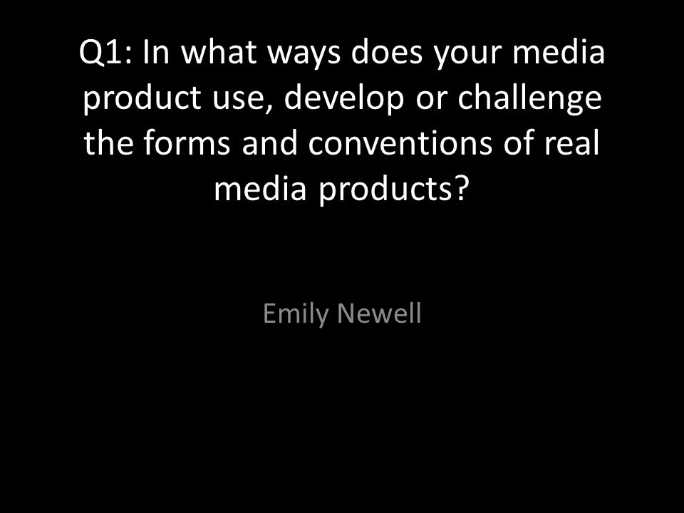 Q1: In what ways does your media product use, develop or challenge the forms and conventions of real media products.