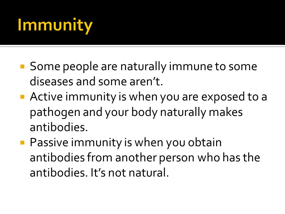  Some people are naturally immune to some diseases and some aren't.