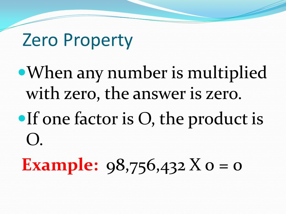 Zero Property When any number is multiplied with zero, the answer is zero.