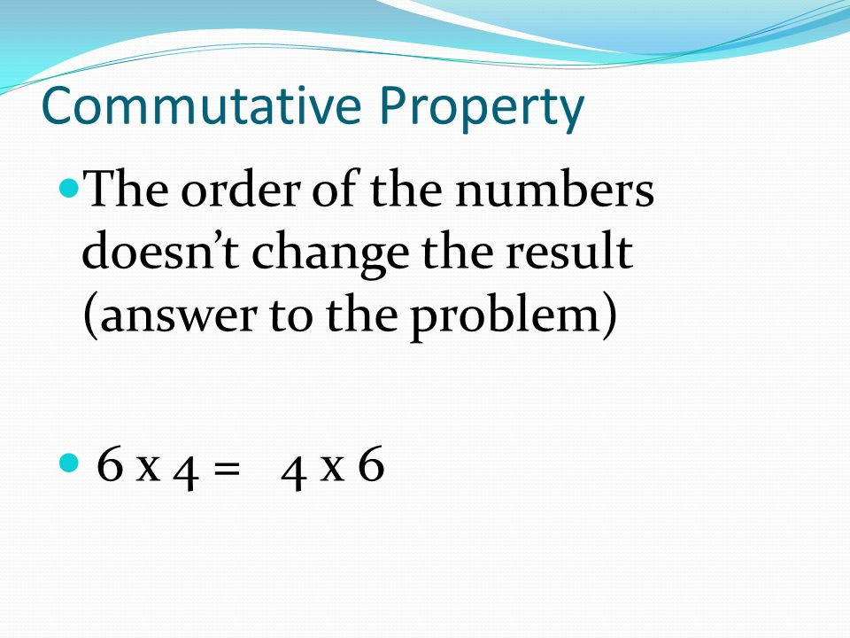 Commutative Property The order of the numbers doesn't change the result (answer to the problem) 6 x 4 = 4 x 6