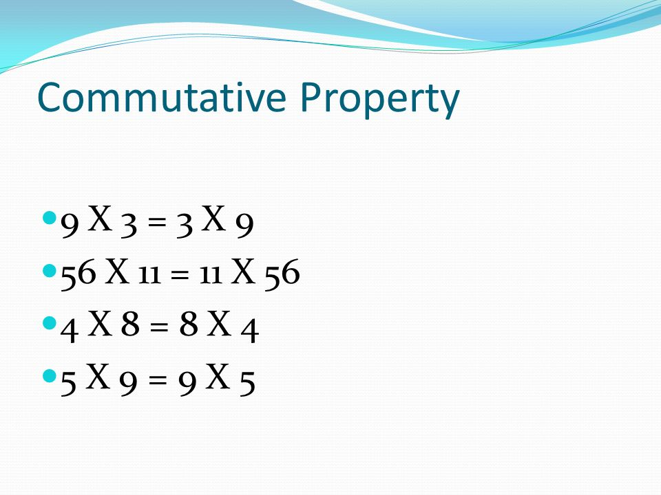 Commutative Property 9 X 3 = 3 X 9 56 X 11 = 11 X 56 4 X 8 = 8 X 4 5 X 9 = 9 X 5