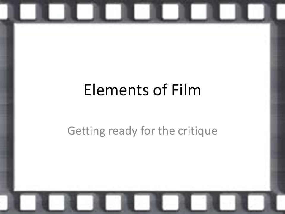 Elements of Film Getting ready for the critique  Developing