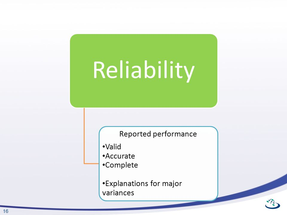 16 Reliability Reported performance Valid Accurate Complete Explanations for major variances