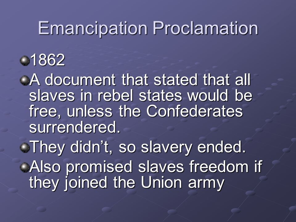 Emancipation Proclamation 1862 A document that stated that all slaves in rebel states would be free, unless the Confederates surrendered.
