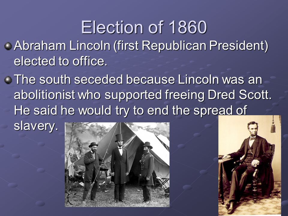 Election of 1860 Abraham Lincoln (first Republican President) elected to office.