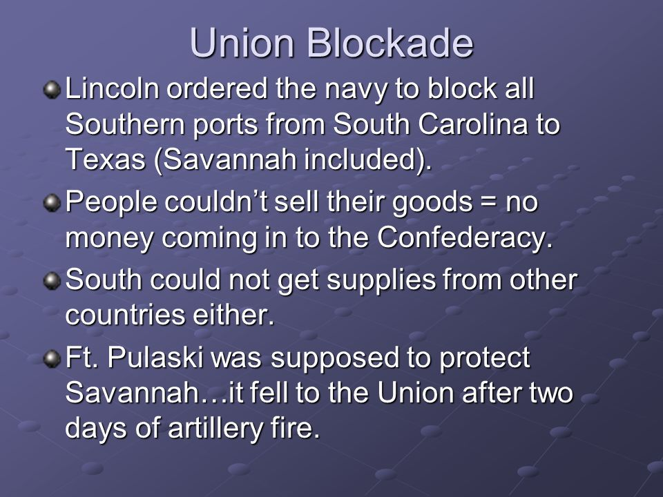 Union Blockade Lincoln ordered the navy to block all Southern ports from South Carolina to Texas (Savannah included).