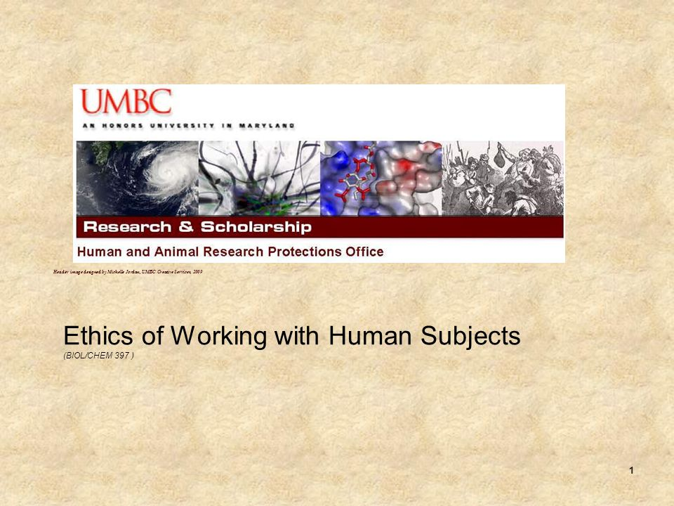 1 Ethics of Working with Human Subjects (BIOL/CHEM 397 ) Header image designed by Michelle Jordan, UMBC Creative Services, 2009