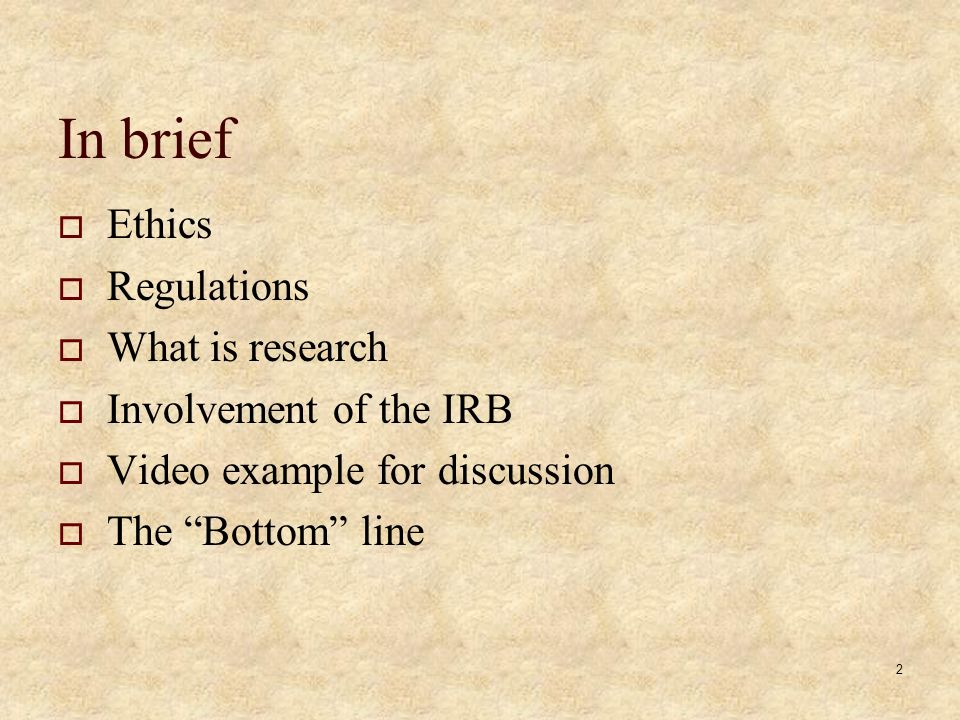 2 In brief  Ethics  Regulations  What is research  Involvement of the IRB  Video example for discussion  The Bottom line