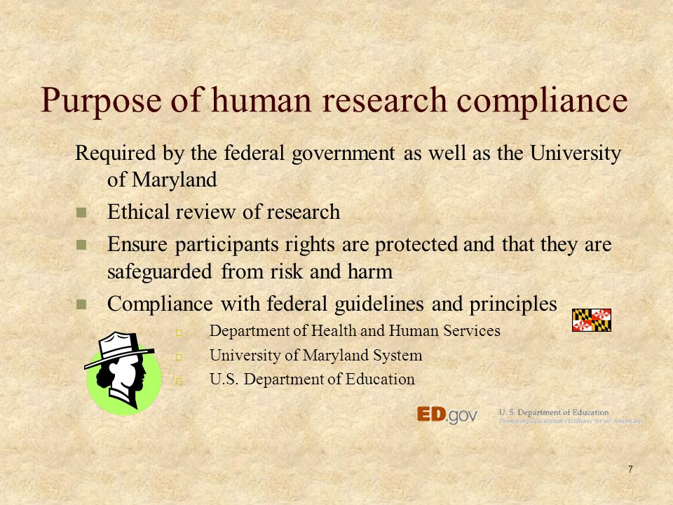 7 Purpose of human research compliance Required by the federal government as well as the University of Maryland Ethical review of research Ensure participants rights are protected and that they are safeguarded from risk and harm Compliance with federal guidelines and principles  Department of Health and Human Services  University of Maryland System  U.S.