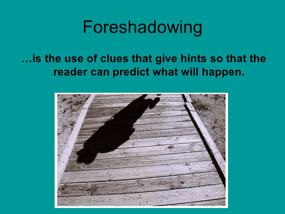 Foreshadowing …is the use of clues that give hints so that the reader can predict what will happen.
