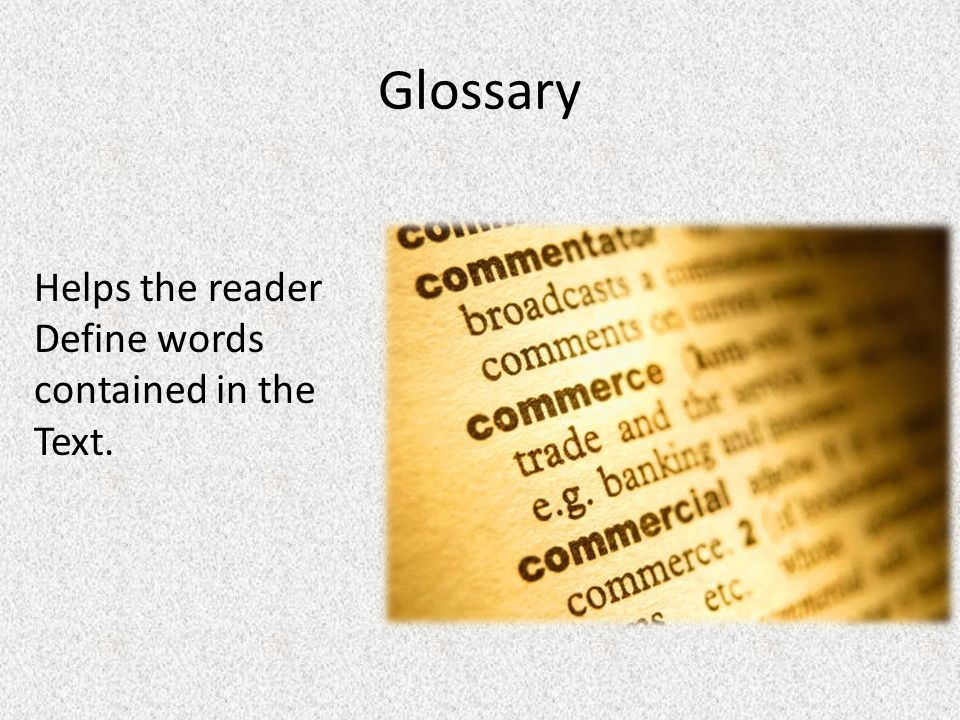 Glossary Helps the reader Define words contained in the Text.