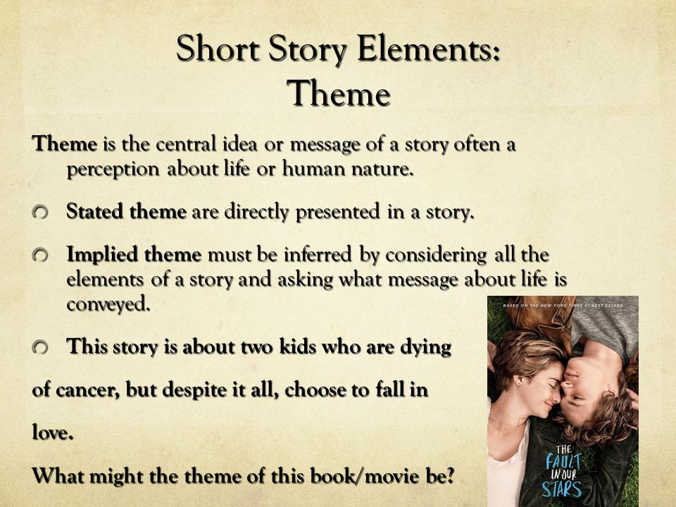 Short Story Elements: Theme Theme is the central idea or message of a story often a perception about life or human nature.