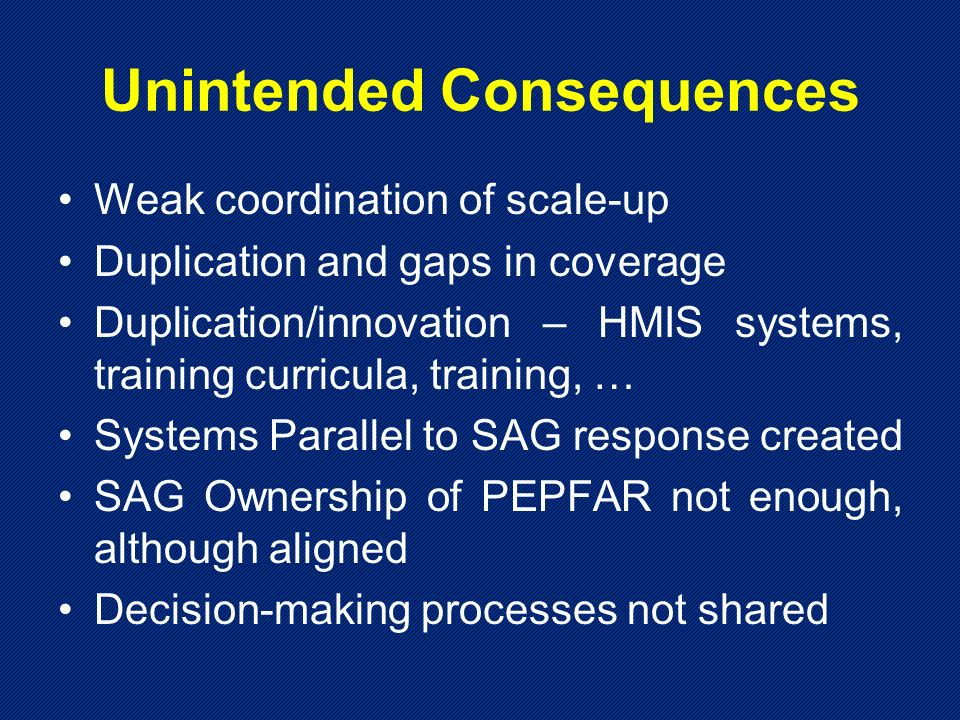 Unintended Consequences Weak coordination of scale-up Duplication and gaps in coverage Duplication/innovation – HMIS systems, training curricula, training, … Systems Parallel to SAG response created SAG Ownership of PEPFAR not enough, although aligned Decision-making processes not shared