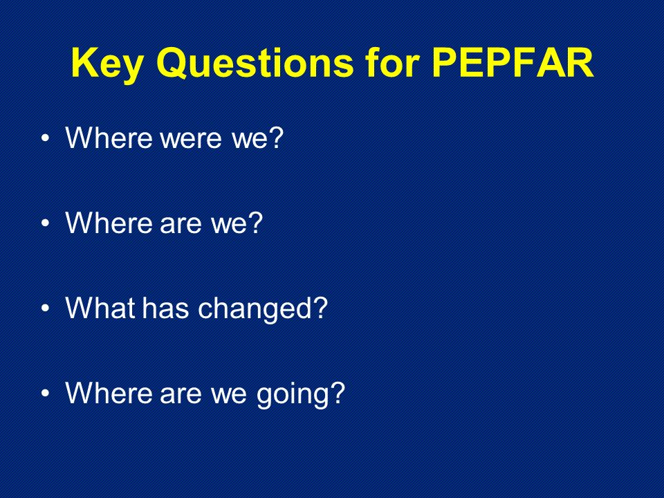 Key Questions for PEPFAR Where were we Where are we What has changed Where are we going