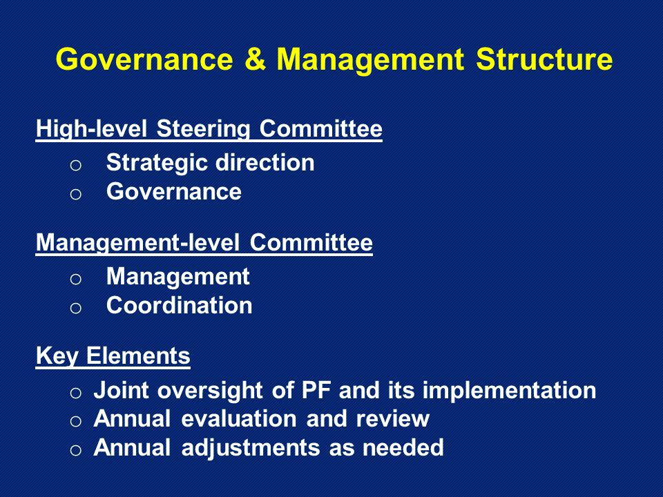 Governance & Management Structure High-level Steering Committee o Strategic direction o Governance Management-level Committee o Management o Coordination Key Elements o Joint oversight of PF and its implementation o Annual evaluation and review o Annual adjustments as needed