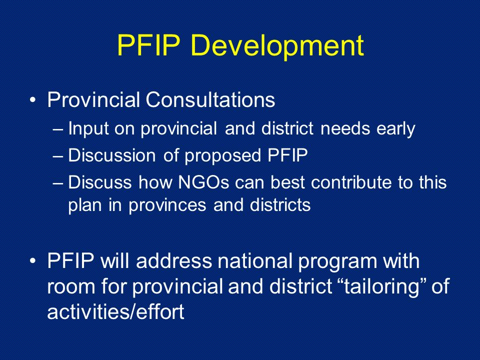 PFIP Development Provincial Consultations –Input on provincial and district needs early –Discussion of proposed PFIP –Discuss how NGOs can best contribute to this plan in provinces and districts PFIP will address national program with room for provincial and district tailoring of activities/effort