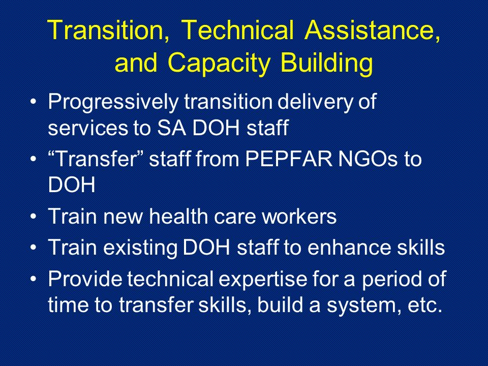 Transition, Technical Assistance, and Capacity Building Progressively transition delivery of services to SA DOH staff Transfer staff from PEPFAR NGOs to DOH Train new health care workers Train existing DOH staff to enhance skills Provide technical expertise for a period of time to transfer skills, build a system, etc.