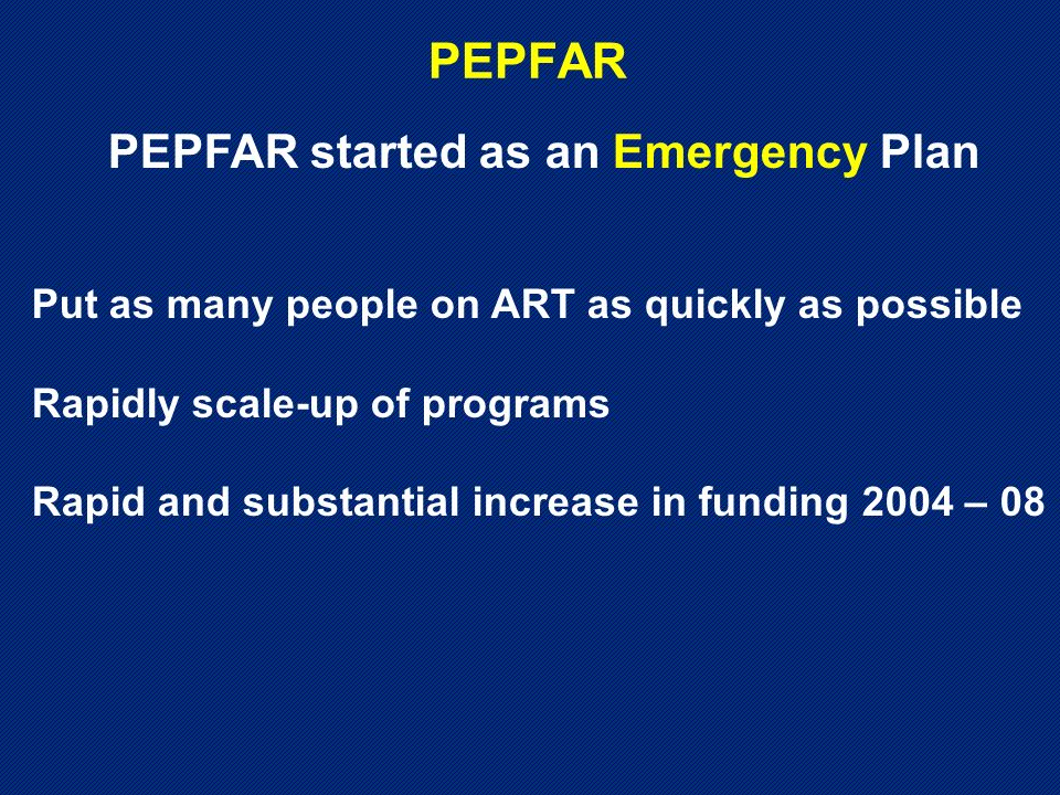 PEPFAR PEPFAR started as an Emergency Plan Put as many people on ART as quickly as possible Rapidly scale-up of programs Rapid and substantial increase in funding 2004 – 08