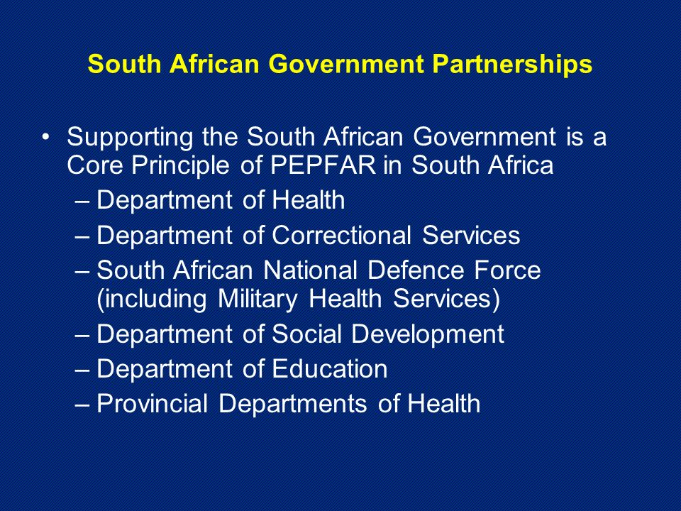 South African Government Partnerships Supporting the South African Government is a Core Principle of PEPFAR in South Africa –Department of Health –Department of Correctional Services –South African National Defence Force (including Military Health Services) –Department of Social Development –Department of Education –Provincial Departments of Health