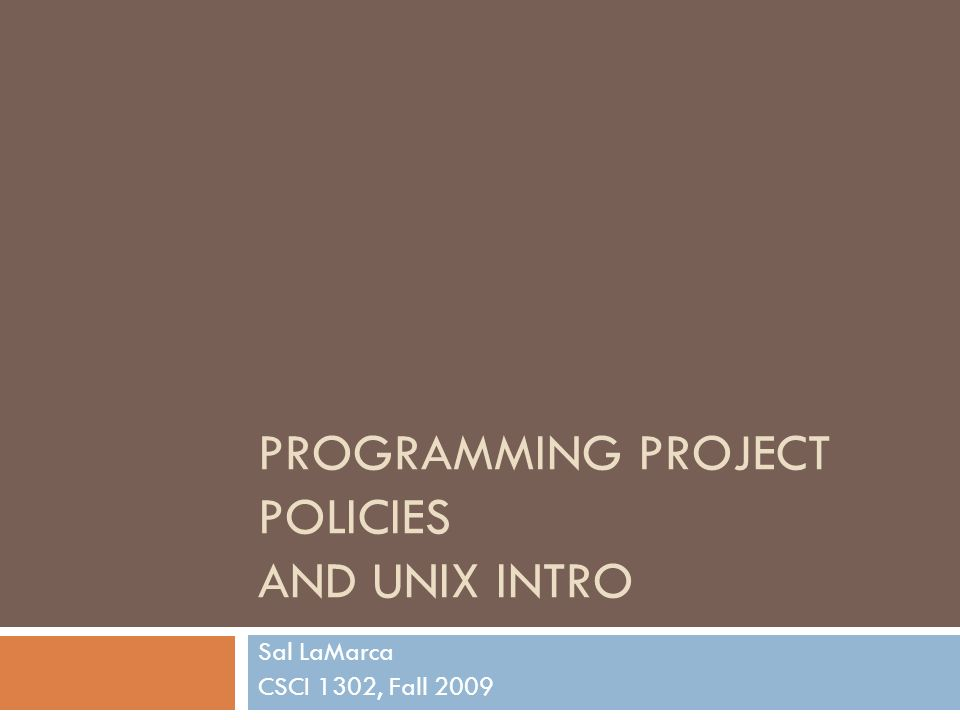 PROGRAMMING PROJECT POLICIES AND UNIX INTRO Sal LaMarca CSCI 1302, Fall 2009
