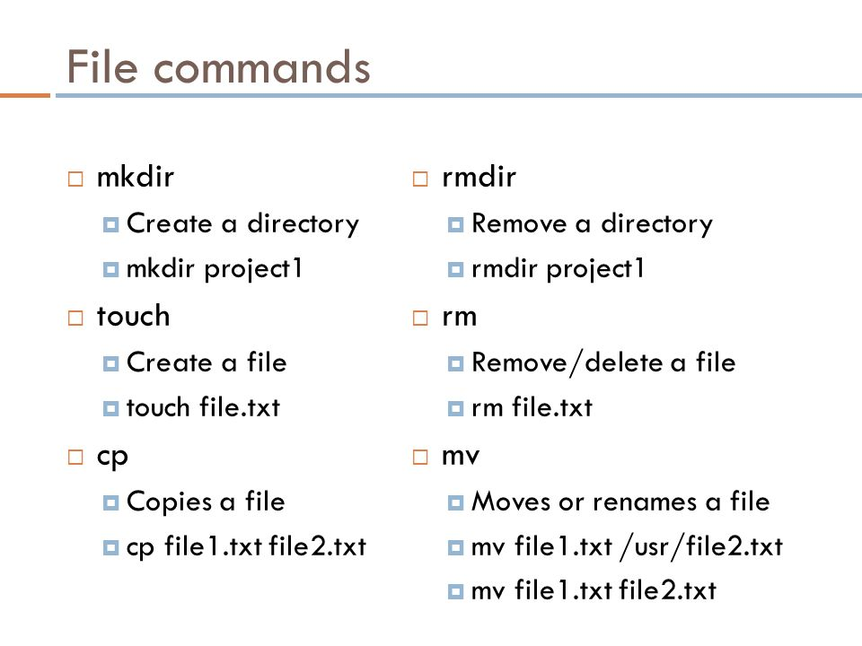 File commands  mkdir  Create a directory  mkdir project1  touch  Create a file  touch file.txt  cp  Copies a file  cp file1.txt file2.txt  rmdir  Remove a directory  rmdir project1  rm  Remove/delete a file  rm file.txt  mv  Moves or renames a file  mv file1.txt /usr/file2.txt  mv file1.txt file2.txt