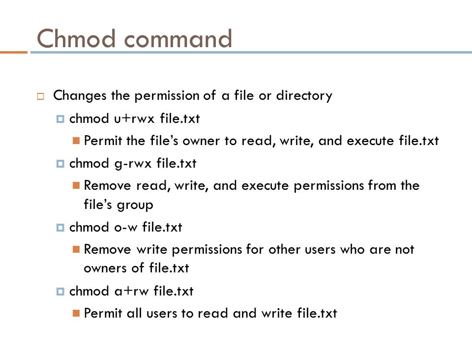 Chmod command  Changes the permission of a file or directory  chmod u+rwx file.txt Permit the file's owner to read, write, and execute file.txt  chmod g-rwx file.txt Remove read, write, and execute permissions from the file's group  chmod o-w file.txt Remove write permissions for other users who are not owners of file.txt  chmod a+rw file.txt Permit all users to read and write file.txt