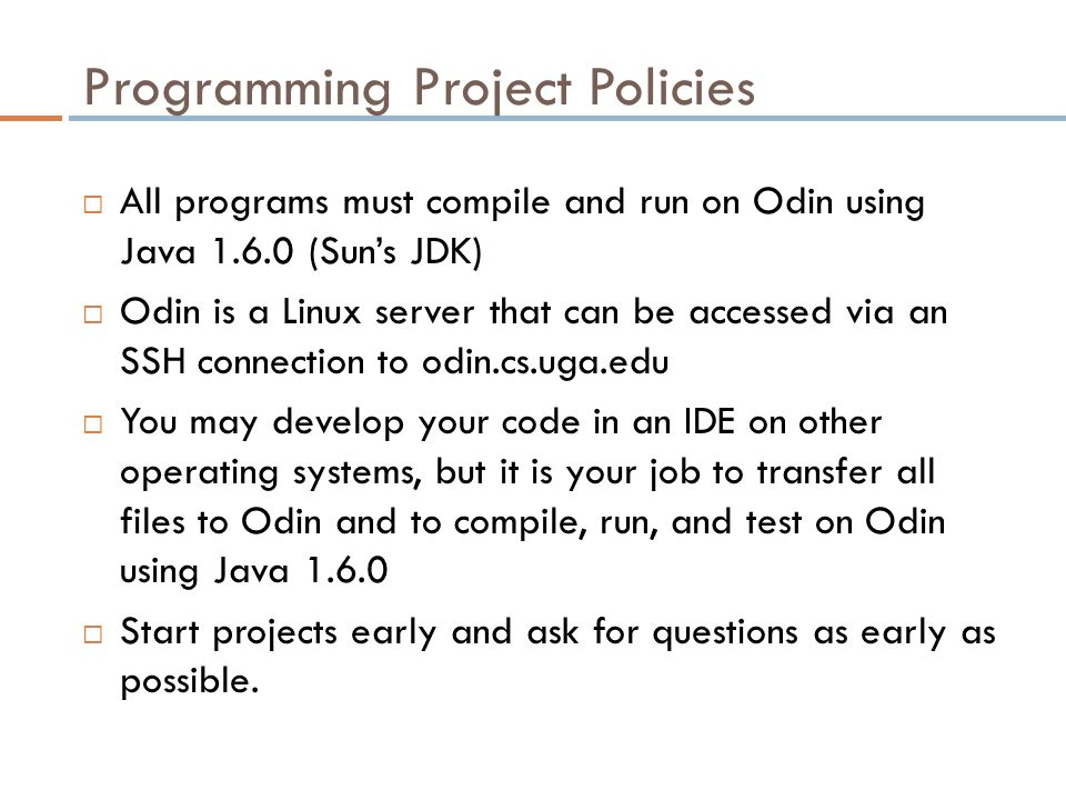 Programming Project Policies  All programs must compile and run on Odin using Java (Sun's JDK)  Odin is a Linux server that can be accessed via an SSH connection to odin.cs.uga.edu  You may develop your code in an IDE on other operating systems, but it is your job to transfer all files to Odin and to compile, run, and test on Odin using Java  Start projects early and ask for questions as early as possible.