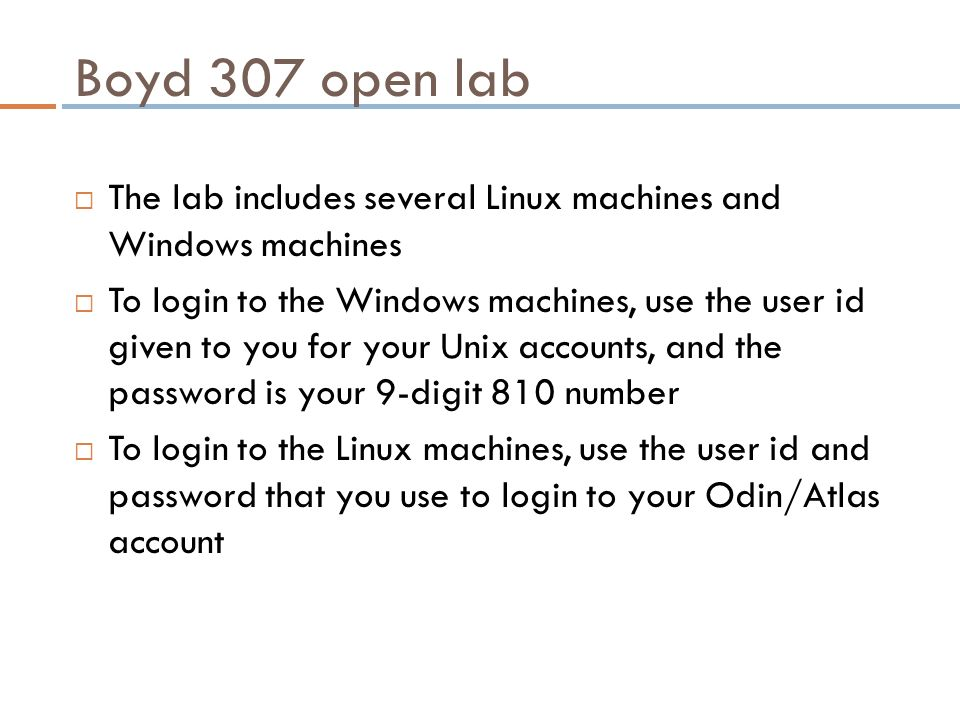 Boyd 307 open lab  The lab includes several Linux machines and Windows machines  To login to the Windows machines, use the user id given to you for your Unix accounts, and the password is your 9-digit 810 number  To login to the Linux machines, use the user id and password that you use to login to your Odin/Atlas account