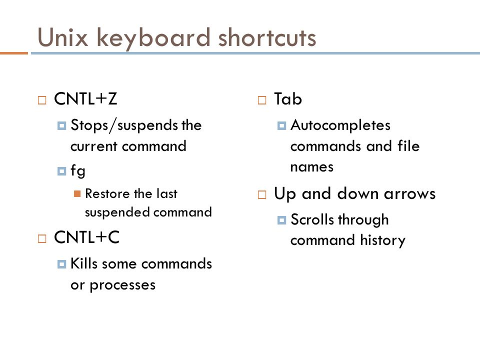 Unix keyboard shortcuts  CNTL+Z  Stops/suspends the current command  fg Restore the last suspended command  CNTL+C  Kills some commands or processes  Tab  Autocompletes commands and file names  Up and down arrows  Scrolls through command history