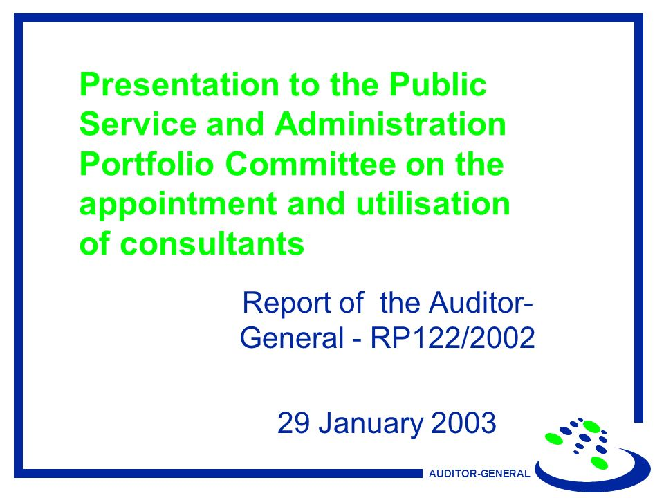 AUDITOR-GENERAL Presentation to the Public Service and Administration Portfolio Committee on the appointment and utilisation of consultants Report of the Auditor- General - RP122/ January 2003