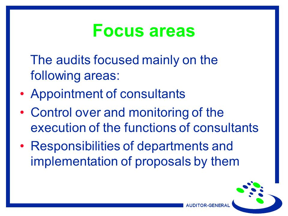 AUDITOR-GENERAL Focus areas The audits focused mainly on the following areas: Appointment of consultants Control over and monitoring of the execution of the functions of consultants Responsibilities of departments and implementation of proposals by them