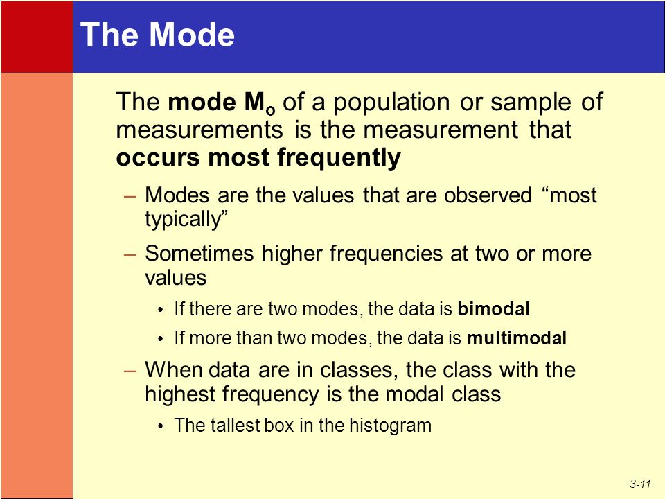 3-11 The Mode The mode M o of a population or sample of measurements is the measurement that occurs most frequently –Modes are the values that are observed most typically –Sometimes higher frequencies at two or more values If there are two modes, the data is bimodal If more than two modes, the data is multimodal –When data are in classes, the class with the highest frequency is the modal class The tallest box in the histogram