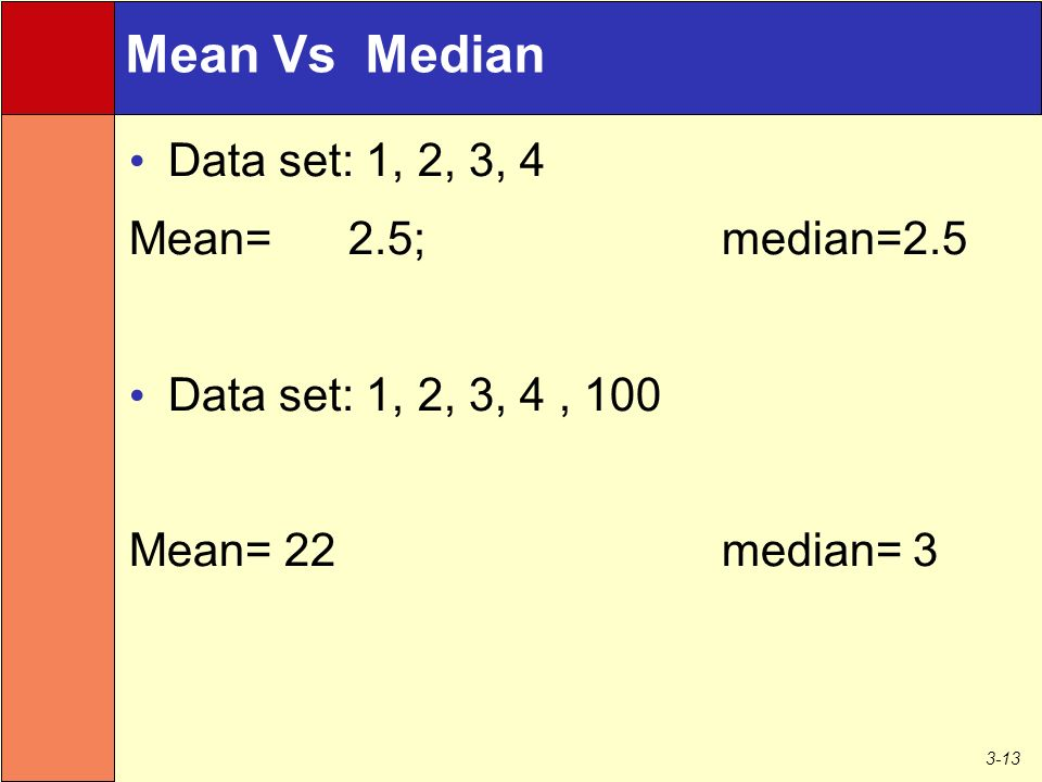 3-13 Data set: 1, 2, 3, 4 Mean= 2.5; median=2.5 Data set: 1, 2, 3, 4, 100 Mean= 22 median= 3 Mean Vs Median