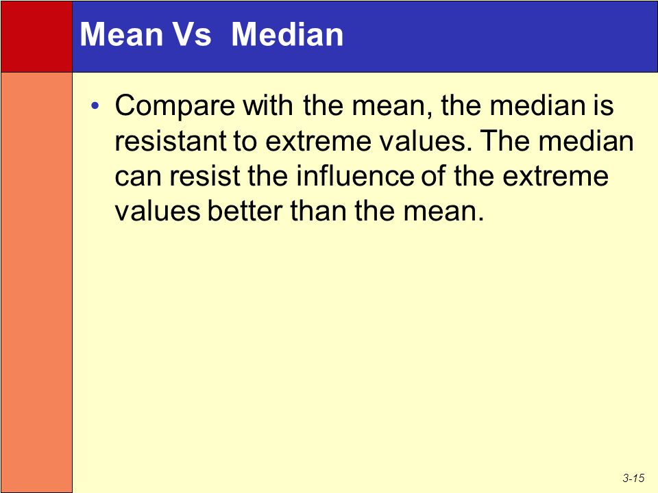 3-15 Mean Vs Median Compare with the mean, the median is resistant to extreme values.