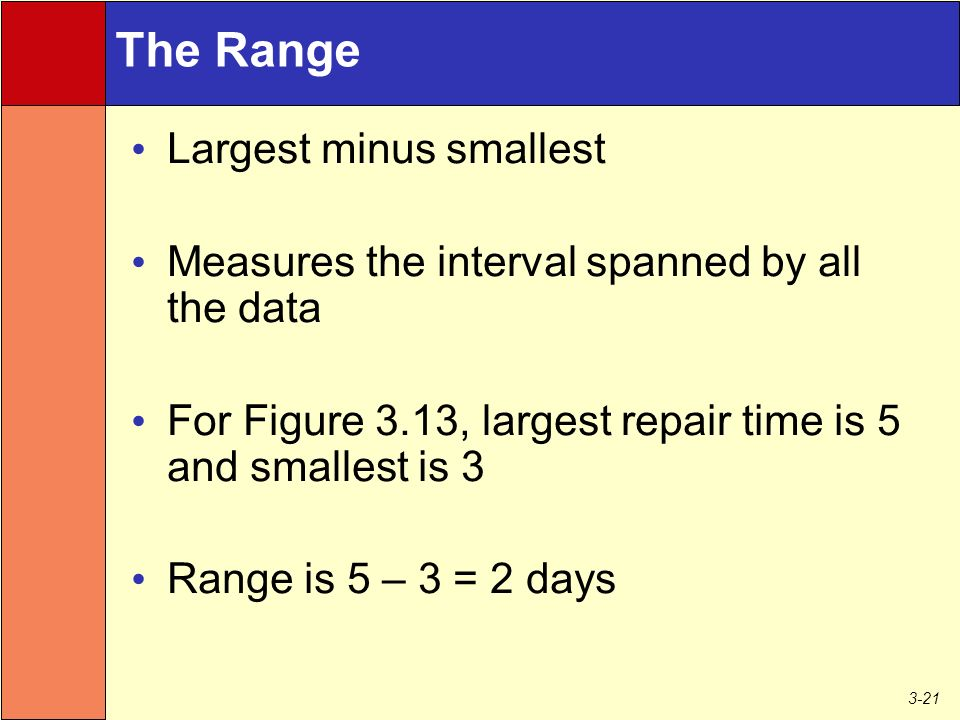 3-21 The Range Largest minus smallest Measures the interval spanned by all the data For Figure 3.13, largest repair time is 5 and smallest is 3 Range is 5 – 3 = 2 days