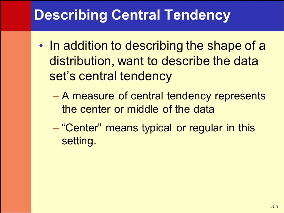 3-3 Describing Central Tendency In addition to describing the shape of a distribution, want to describe the data set's central tendency –A measure of central tendency represents the center or middle of the data – Center means typical or regular in this setting.