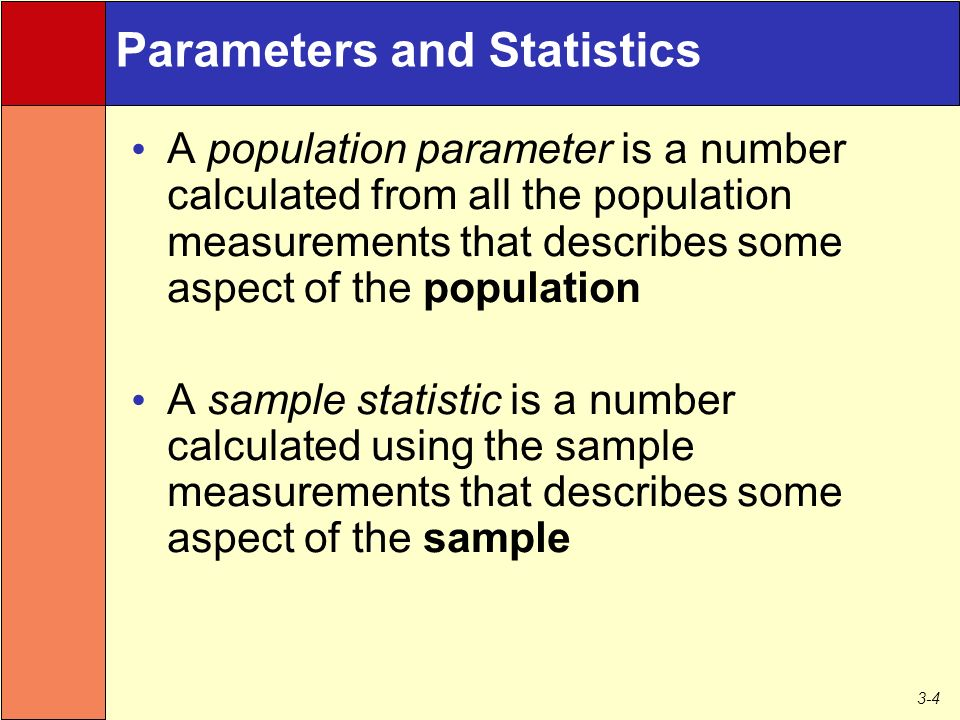 3-4 Parameters and Statistics A population parameter is a number calculated from all the population measurements that describes some aspect of the population A sample statistic is a number calculated using the sample measurements that describes some aspect of the sample