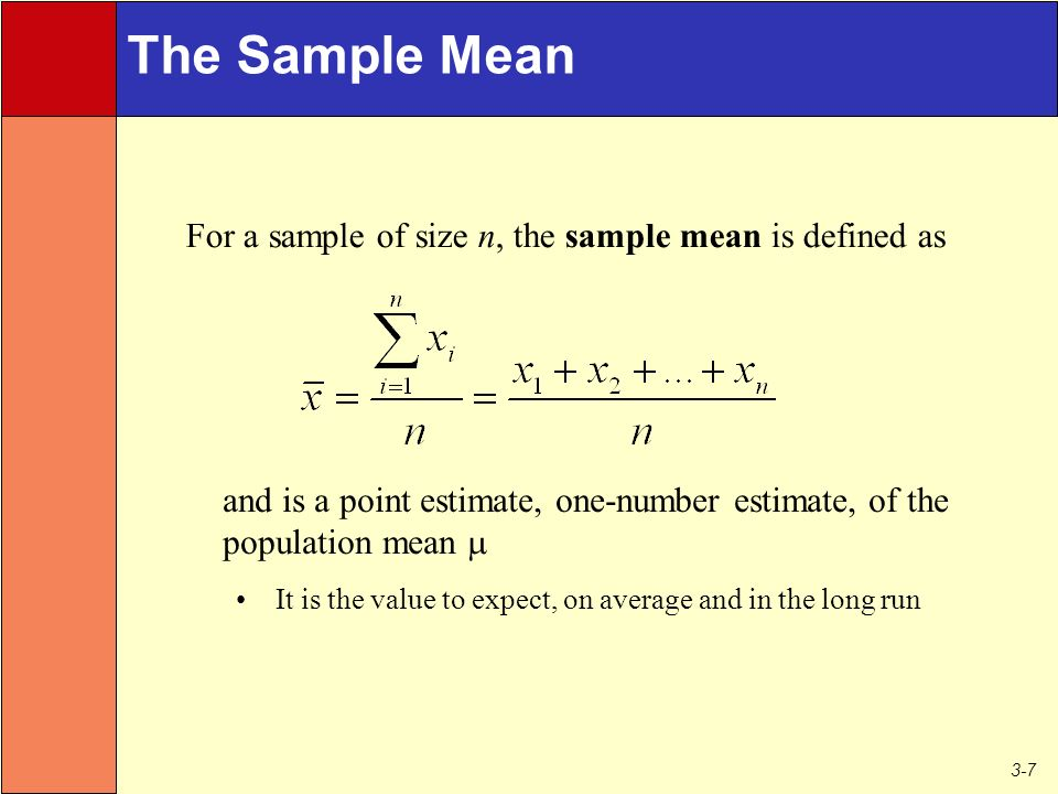 3-7 The Sample Mean and is a point estimate, one-number estimate, of the population mean  It is the value to expect, on average and in the long run For a sample of size n, the sample mean is defined as