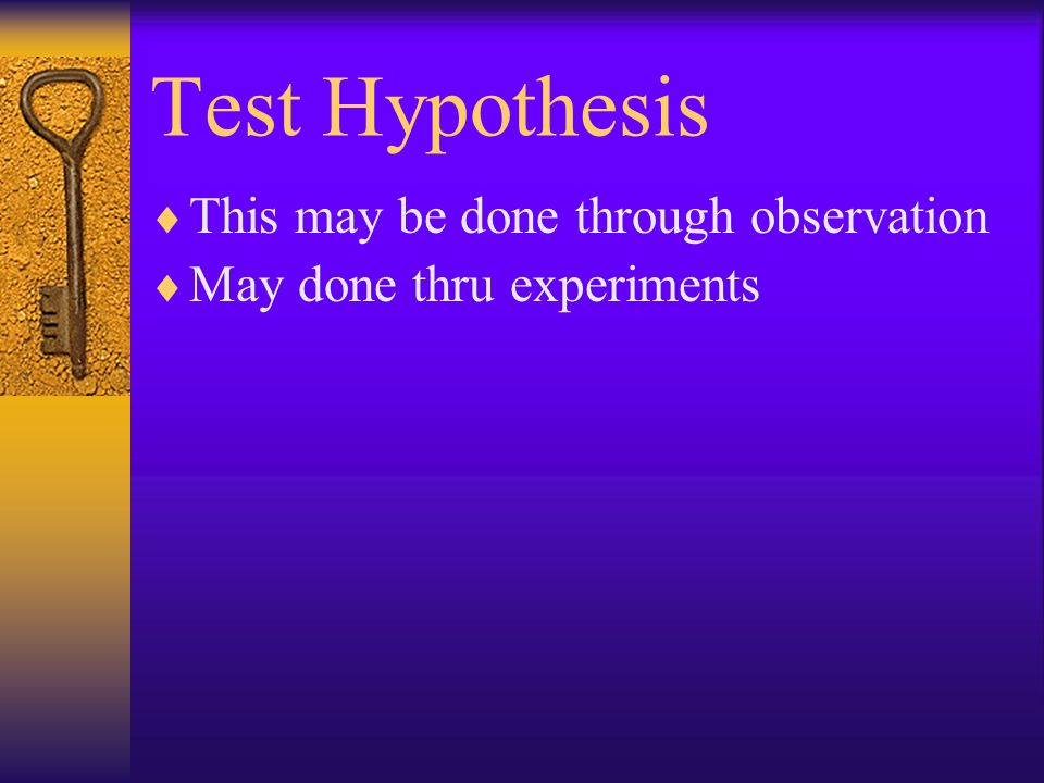 Test Hypothesis  This may be done through observation  May done thru experiments
