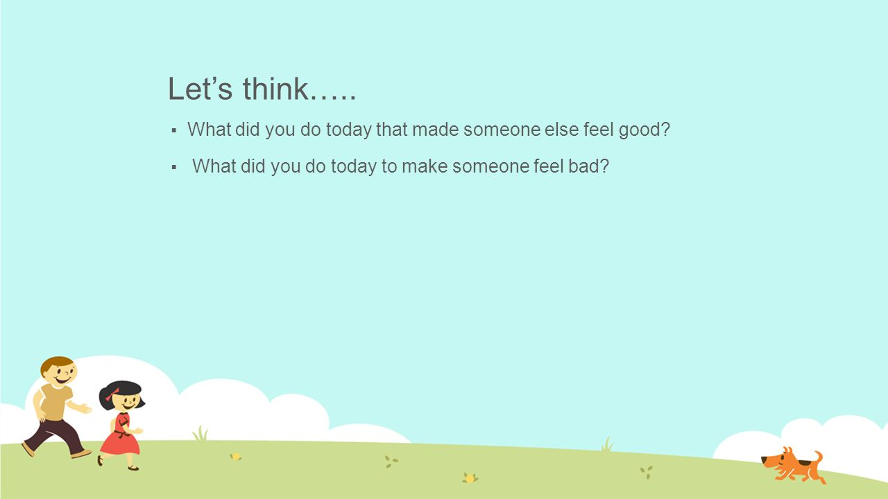 Lets Think What Did You Do Today That Made Someone Else Feel