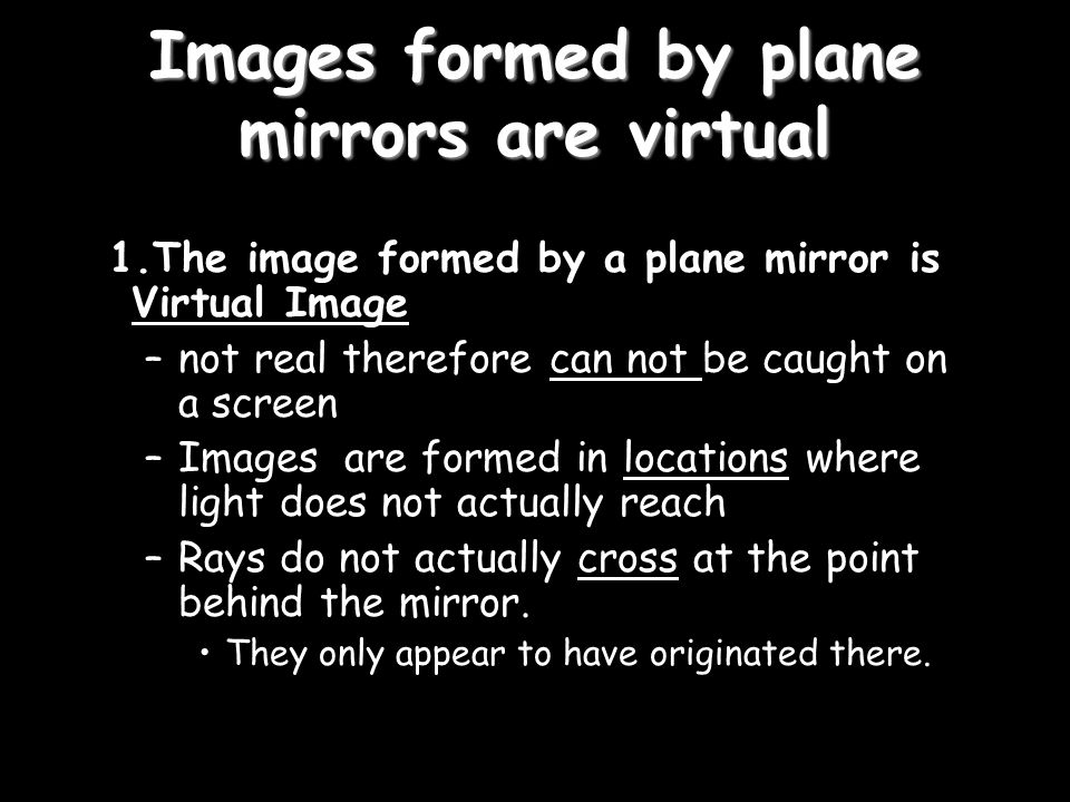 Images formed by plane mirrors are virtual 1.The image formed by a plane mirror is Virtual Image –not real therefore can not be caught on a screen –Images are formed in locations where light does not actually reach –Rays do not actually cross at the point behind the mirror.